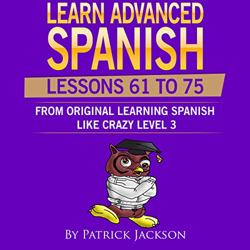 Learn Advanced Spanish (Lessons 61 To 75): Learning Spanish Like Crazy Level 3 Original Version                   By:                                                                                                                                 Patrick Jackson                               Narrated by:                                                                                                                                 Jose Rivera,                                                                                        Juan Martinez,                                                                                        Jessica Ramos                      Length: 5 hrs and 7 mins     Not rated yet     Overall 0.0
