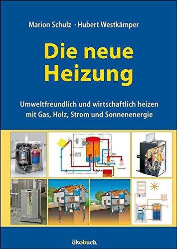 Die neue Heizung: umweltfreundlich und wirtschaftlich heizen, mit Gas, Holz, Strom und Sonnenenergie