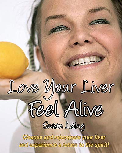 Love Your Liver Feel Alive: Liver and Gallbladder detox with plant-based, anti-inflammatory, mucus-free raw food recipes. Plus tips, diagrams, photos for candida; a fatty liver and most health c