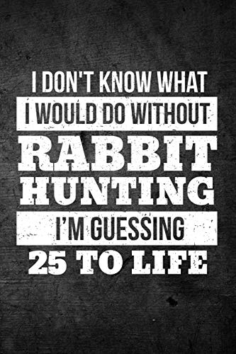 I Don't Know What I Would Do Without Rabbit Hunting I'm Guessing 25 To Life: Funny Hunting Journal For Hare Hunters: Blank Lined Notebook For Hunt Season To Write Notes & Writing