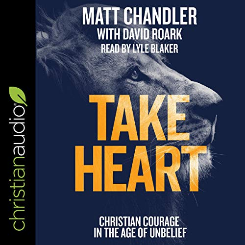 Take Heart     Christian Courage in the Age of Unbelief              By:                                                                                                                                 Matt Chandler                               Narrated by:                                                                                                                                 Lyle Blaker                      Length: 2 hrs and 31 mins     15 ratings     Overall 4.8