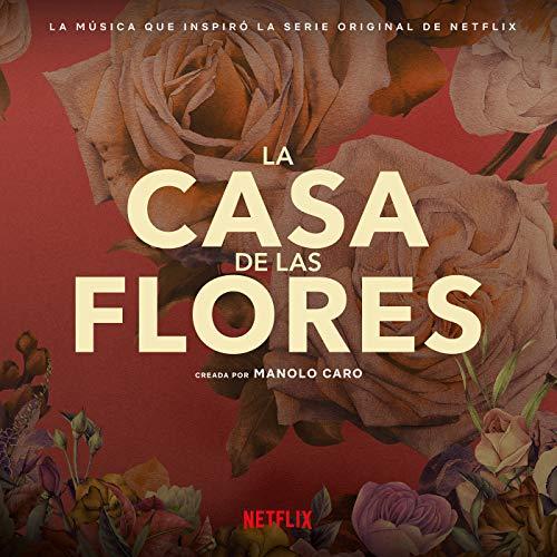 La Música Que Inspiró La Serie Original De Netflix, La Casa De Las Flores (Creada Por Manolo Caro)