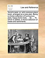 Yorick's Jests: Or, Wit's Common-Place Book, Arranged on a New Plan. Being a Choice Collection of Humourous Jests, Happy Bons-Mots, ... &C. ... to Which Is Added, a Choice Selection of Toasts and Sentiments.