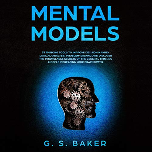 Mental Models: 33 Thinking Tools to Improve Decision Making, Logical-Analysis, Problem-Solving, and Discover the Mindfulness Secrets of the General Thinking Models Increasing Your Brain Power cover art