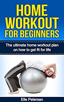 Home Workout: Home Workout For Beginners: The Home Workout Plan On How To Get Fit For Life (Home Workout For Beginners, Home Workout Plan, Exercise And Fitness for beginners Book 1) by [Elle Petersen]