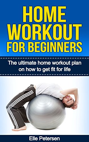 Home Workout: Home Workout For Beginners: The Home Workout Plan On How To Get Fit For Life (Home Workout For Beginners, Home Workout Plan, Exercise And Fitness for beginners Book 1)
