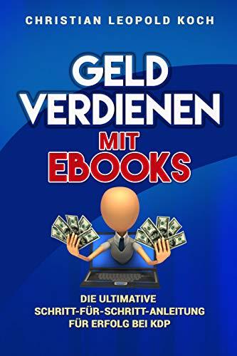 Geld verdienen mit eBooks: Die ultimative Schritt-für-Schritt-Anleitung für Erfolg bei KDP
