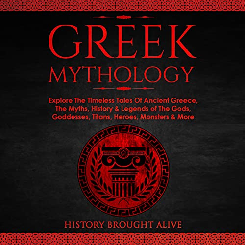 Greek Mythology: Explore the Timeless Tales of Ancient Greece, the Myths, History & Legends of the Gods, Goddesses, Titans, Heroes, Monsters & More