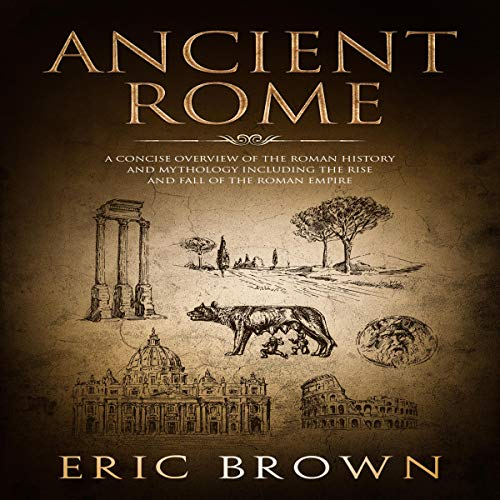Ancient Rome: A Concise Overview of the Roman History and Mythology Including the Rise and Fall of the Roman Empire cover art