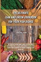 The Ultimate Lean and Green Cookbook for Your Fish Dishes: 50 step-by-step easy and affordable recipes for a Lean and Green food for your fish dishes to boost energy and stay fit