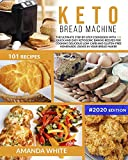 Keto Bread Machine: The Ultimate Step-by-Step Cookbook with 101 Quick and Easy Ketogenic
