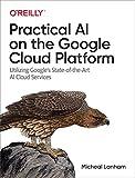 Practical AI on the Google Cloud Platform: Utilizing Google s State-of-the-Art AI Cloud Services