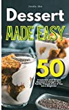 Dessert Made Easy: 50 Irresistible and Simple Recipes to Delight Your Family, Friends Even if You are a Beginner