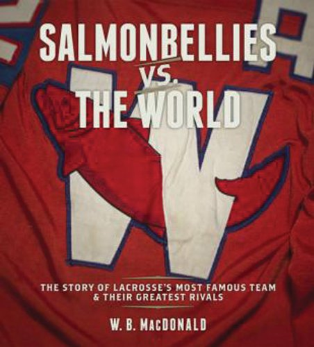 Download Salmonbellies Vs The World: The Story Of The Most Famous Team In Lacrosse & Their Greatest Rivals 