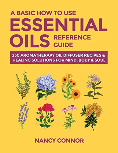 A Basic How to Use Essential Oils Reference Guide: 250 Aromatherapy Oil...