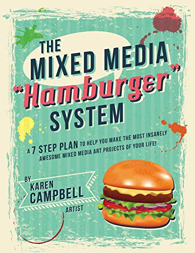 The Mixed Media 'Hamburger' System: A 7 Step Plan to Help You Make the Most Insanely Awesome Mixed Media Art Projects of Your Life!