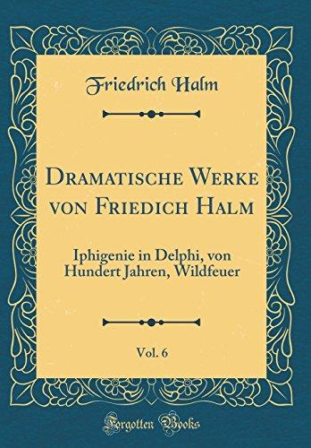 Dramatische Werke von Friedich Halm, Vol. 6: Iphigenie in Delphi, von Hundert Jahren, Wildfeuer (Classic Reprint)