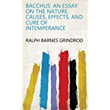 Bacchus: An Essay on the Nature, Causes, Effects, and Cure of Intemperance (English Edition)