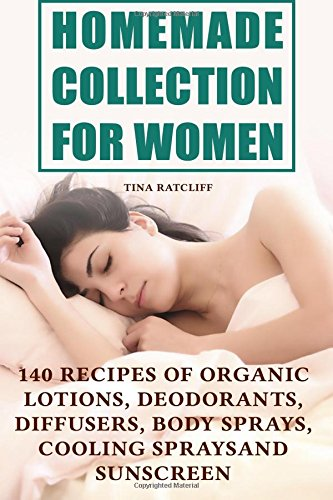 Homemade Collection for Women: 140 Recipes of Organic Lotions, Deodorants, Diffusers, Body Sprays, Cooling Sprays and Sunscreen: (Homemade Self Care, Organic Self Care) (Natural Beauty Book)