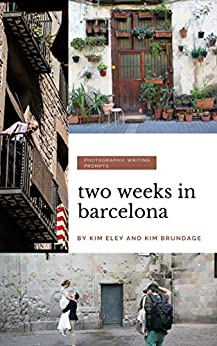 Two Weeks in Barcelona: Photographic Writing Prompts (Two Weeks In...Photographic Writing Prompts Book 1) by [Kim Eley, Kim  Brundage]