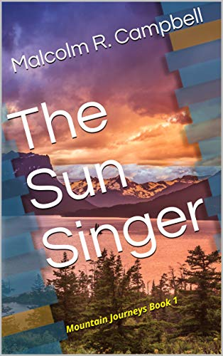 The Sun Singer:   Mountain Journeys Book 1 by [Malcolm R. Campbell]