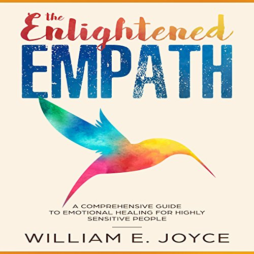 The Enlightened Empath     A Comprehensive Guide to Emotional Healing for Highly Sensitive People              By:                                                                                                                                 William E. Joyce                               Narrated by:                                                                                                                                 Benjamin Bohren                      Length: 1 hr and 30 mins     10 ratings     Overall 4.6