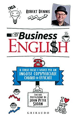 Business English: Un corso facile e veloce per un inglese commerciale chiaro ed efficace