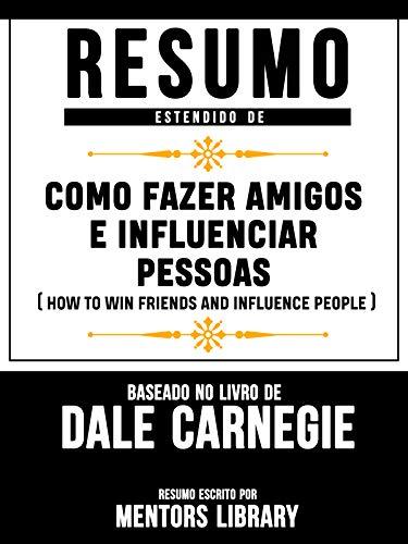 Resumo Estendido De Como Fazer Amigos E Influenciar Pessoas: (How To Win Friends And Influence People) - Baseado No Livro De Dale Carnegie