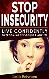 Stop Insecurity!: How to Live Confidently Overcoming Self-Doubt and Anxiety in Relationship, Insecurity in Love and Business Decision-Making, Build ... your Self -Esteem and Self-Confidence