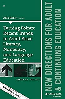 Turning Points: Recent Trends in Adult Basic Literacy, Numeracy, and Language Education: New Directions for Adult and Continuing Education (J-B ACE Single Issue Adult & Continuing Education Book 155)