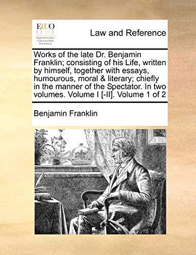 Works of the Late Dr. Benjamin Franklin; Consisting of His Life, Written by Himself, Together with Essays, Humourous, Moral & Literary; Chiefly in the Manner of the Spectator. in Two Volumes. Volume I [-II]. Volume 1 of 2の詳細を見る