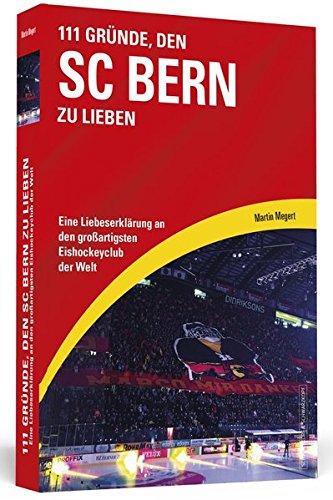 111 Gründe, den SC Bern zu lieben: Eine Liebeserklärung an den großartigsten Eishockeyclub der Welt