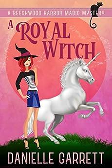 A Royal Witch: A Beechwood Harbor Magic Mystery (Beechwood Harbor Magic Mysteries Book 7) by [Danielle Garrett]