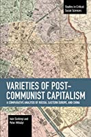 Varieties of Post-communist Capitalism: A Comparative analysis of Russia, Eastern Europe and China (Studies in Critical Social Sciences)