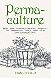 Permaculture: From Urban Gardening to Backyard Homestead, the Comprehensive Guide to Permaculture and a Sustainable Living. (English Edition)