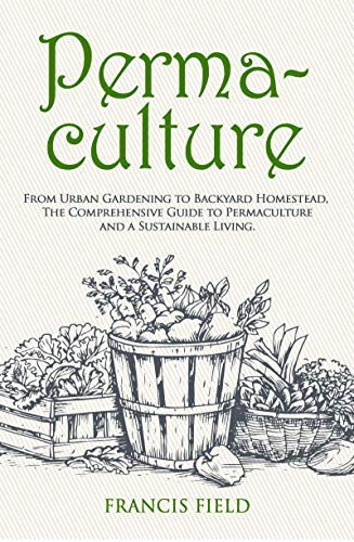 Permaculture: From Urban Gardening to Backyard Homestead, the Comprehensive Guide to Permaculture and a Sustainable Living.