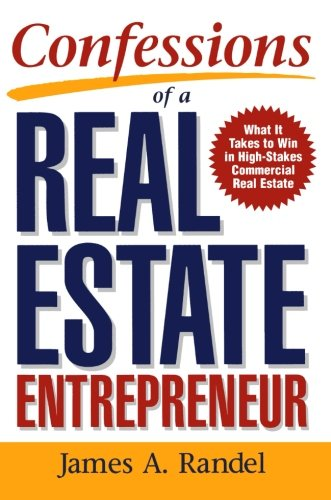 Confessions of a Real Estate Entrepreneur: What It Takes to Win in High-Stakes Commercial Real Estat