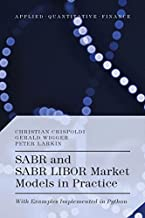 SABR and SABR LIBOR Market Models in Practice: With Examples Implemented in Python (Applied Quantitative Finance)