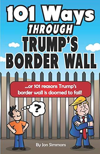 101 Ways Through Trumps Border Wall: Or 101 Reasons Trumps Border Wall Is Doomed to Fail!