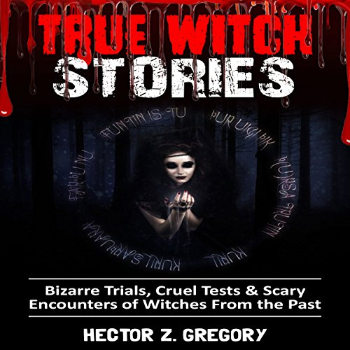 True Witch Stories: Bizarre Trials, Cruel Tests & Scary Encounters of Witches from the Past audiobook cover art