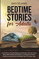 Bedtime Stories for Adults: A Collection of Guided Relaxing Meditation Tales for Deep Sleep, Self-Healing, Self-Hypnosis, Letting Go of Stress, Anxiety & Insomnia to Fall Asleep Fast. For Grown-Ups