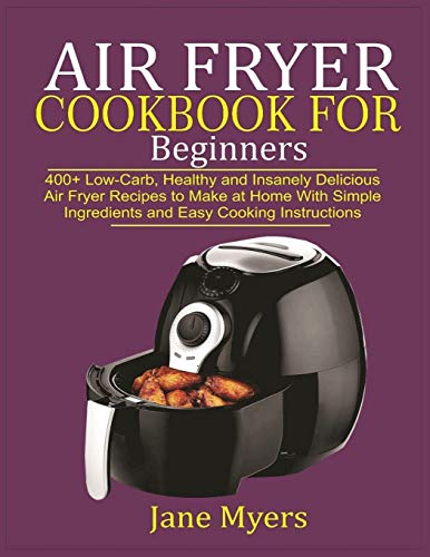 Air Fryer Cookbook for Beginners: 400+ Low-Carb, Healthy and Insanely Delicious Air Fryer Recipes to Make at Home with Simple Ingredients and Easy Cooking Instructions
