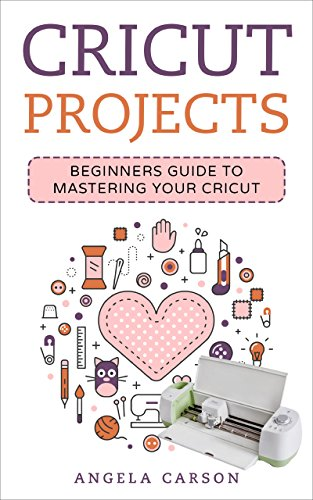 Cricut Project Ideas: A beginners Guide to Mastering Your Cricut Machine...
