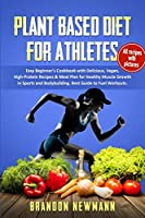 Plant-Based Diet for Athletes: Easy Beginner's Cookbook with Delicious, Vegan, High-Protein Recipes & Meal Plan for Healthy Muscle Growth in Sports, and Bodybuilding. Best Guide to Fuel Workouts