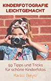 Kinderfotografie leichtgemacht: 59 Tipps und Tricks für schöne Kinderfotos! Einfache Anleitungen...
