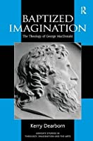 Baptized Imagination: The Theology of George MacDonald (Routledge Studies in Theology, Imagination and the Arts)