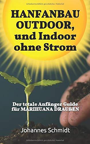 HANFANBAU OUTDOOR, und Indoor ohne Strom: Der totale Anfänger Guide für Marihuana DRAUßEN (CBD und THC, Marihuana Anbau, Hanf Anbau, Marihuana Anbaugrundlagen, Hanf als Heilmittel)