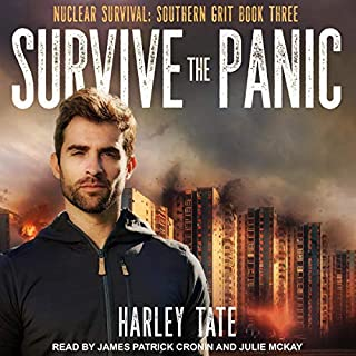Survive the Panic     Nuclear Survival: Southern Grit Series, Book 3              By:                                                                                                                                 Harley Tate                               Narrated by:                                                                                                                                 James Patrick Cronin,                                                                                        Julie McKay                      Length: 4 hrs and 34 mins     Not rated yet     Overall 0.0
