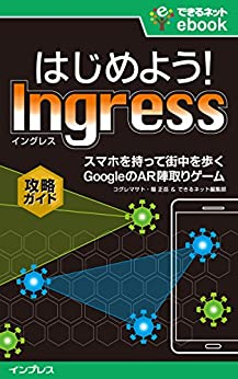 [コグレマサト, 堀 正岳, できるネット編集部]のはじめよう! Ingress(イングレス) スマホを持って街を歩く GoogleのAR陣取りゲーム攻略ガイド できるネットeBookシリーズ