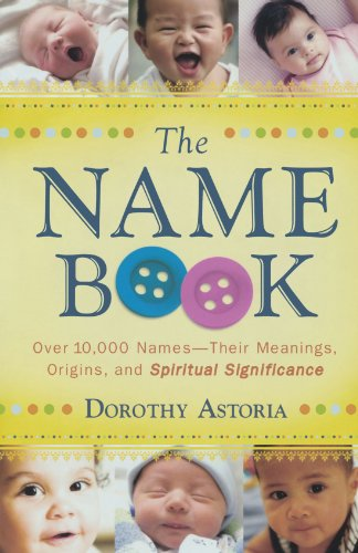 Compare Textbook Prices for The Name Book: Over 10,000 Names - Their Meanings, Origins, and Spiritual Significance Revised, Updated Edition ISBN 9780764205668 by Astoria, Dorothy